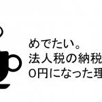 めでたい。法人税の納税額が0円になった理由。